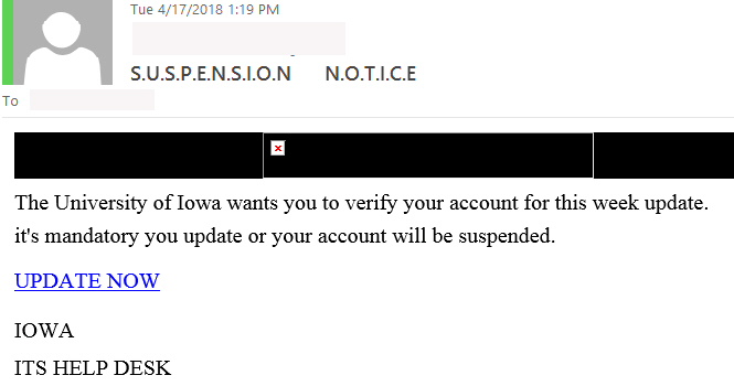 "S.U.S.P.E.N.S.I.O.N      N.O.T.I.C.E Phish example with Text: ""The University of Iowa wants you to verify your account for this week update. it's mandatory you update or your account will be suspended.  UPDATE NOW   IOWA ITS HELP DESK"""
