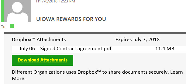 UIOWA REWARDS FOR YOU phish email with text begining: Dropbox™ AttachmentsExpires July 7, 2018 July 06 – Signed Contract agreement.pdf11.4 MB  Download Attachments  Different Organizations uses Dropbox™ to share documents securely. Learn More.