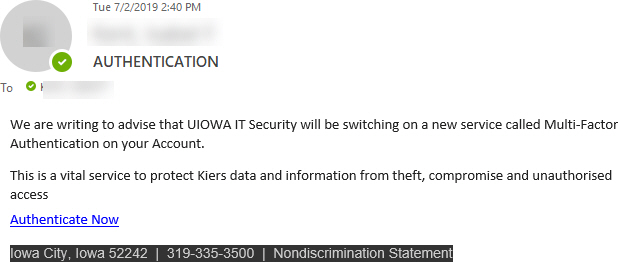 """Phish message with text begining with """"We are writing to advise that UIOWA IT Security will be switching on a new service called Multi-Factor Authentication on your Account.   This is a vital service to protect Kiers data and information from theft, ..."""""""