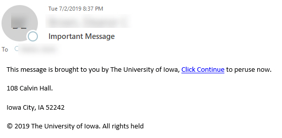 """Phish message with text begining with """"This message is brought to you by The University of Iowa, Click Continue to peruse now. 108 Calvin Hall. Iowa City, IA 52242 © 2019 The University of Iowa. All rights held"""""""